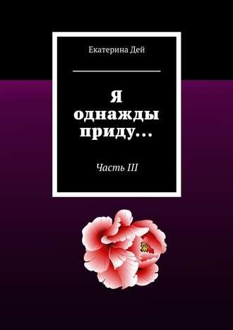 Екатерина Дей, Я однажды приду… ЧастьIII