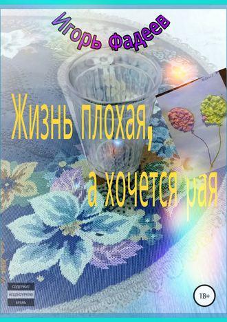 Игорь Фадеев, Жизнь плохая, а хочется рая