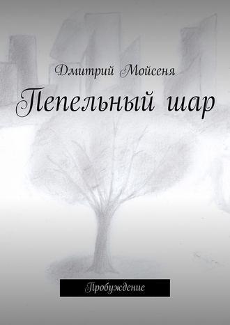 Дмитрий Мойсеня, Пепельныйшар. Пробуждение
