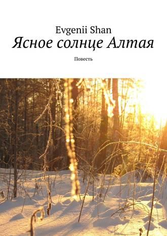 Evgenii Shan, Ясное солнце Алтая. Повесть