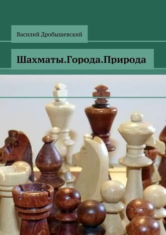 Василий Дробышевский, Шахматы. Города. Природа