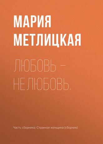 Мария Метлицкая, Любовь – нелюбовь.