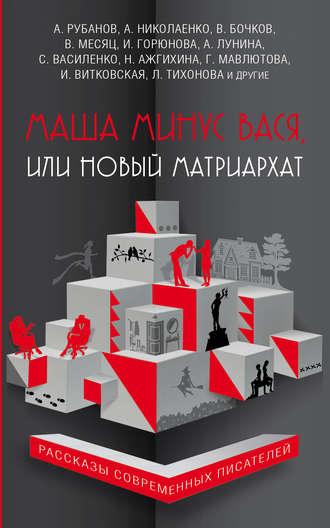 Андрей Рубанов, Алиса Лунина, Маша минус Вася, или Новый матриархат (сборник)