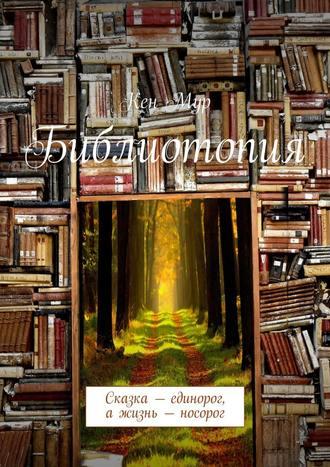 Кен Мур, Библиотопия. Сказка– единорог, ажизнь– носорог
