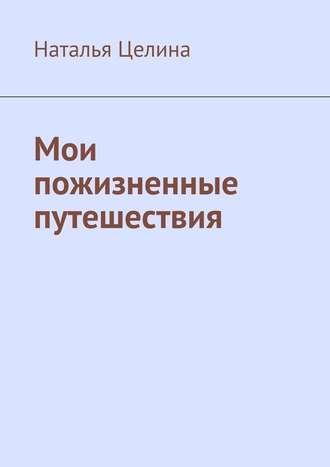 Наталья Целина, Мои пожизненные путешествия