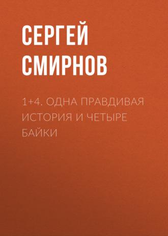 Сергей Смирнов, 1+4. Одна правдивая история и четыре байки