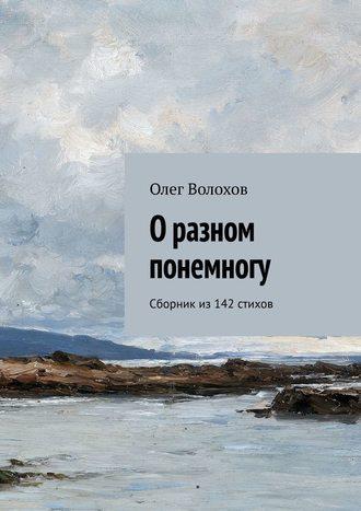 Олег Волохов, О разном понемногу. Сборник из142стихов