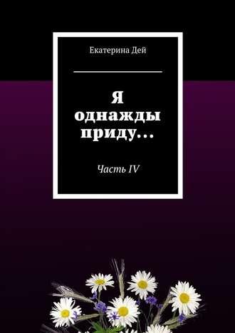 Екатерина Дей, Я однажды приду… ЧастьIV