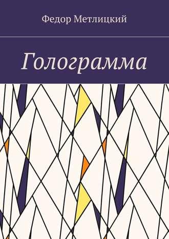 Федор Метлицкий, Голограмма. Повесть