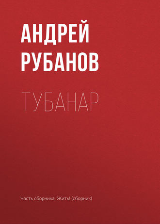 Андрей Рубанов, Тубанар