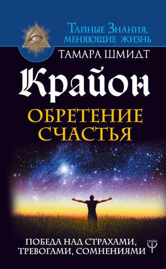 Тамара Шмидт, Крайон. Обретение счастья. Победа над страхами, тревогами, сомнениями