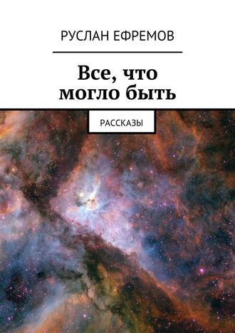 Руслан Ефремов, Все, что моглобыть. Рассказы