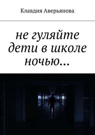 Клавдия Аверьянова, Не гуляйте, дети, в школе ночью…