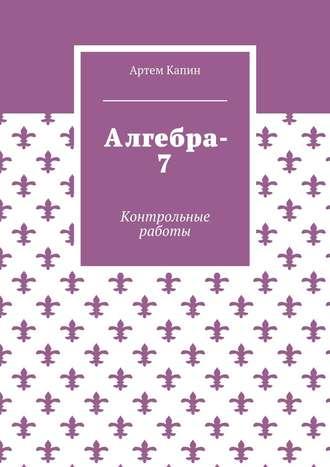 Артем Капин, Алгебра-7. Контрольные работы
