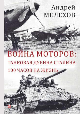 Андрей Мелехов, Война моторов: Танковая дубина Сталина. 100 часов на жизнь (сборник)