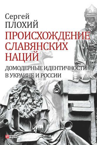 Сергей Плохий, Происхождение славянских наций. Домодерные идентичности в Украине и России