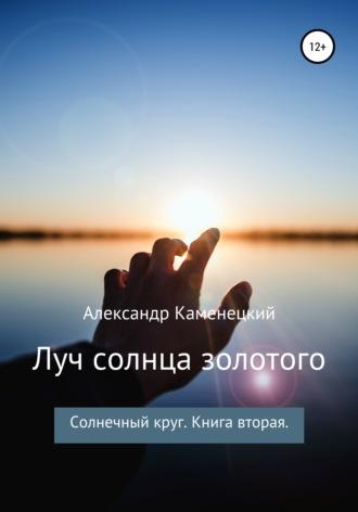 Александр Каменецкий, Луч солнца золотого. Солнечный круг. Книга вторая