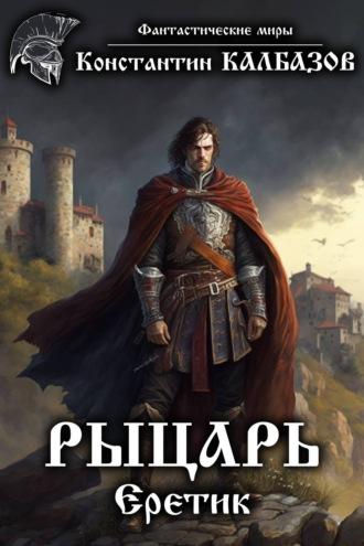 Константин Калбазов, Рыцарь. Еретик