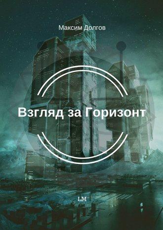 Максим Долгов, Взгляд за Горизонт