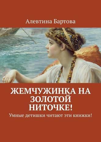 Алевтина Бартова, Жемчужинка на золотой ниточке! Умные детишки читают эти книжки!