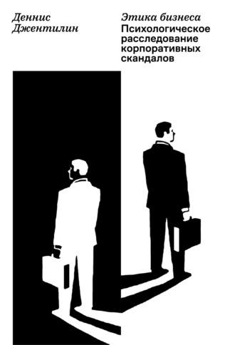 Деннис Джентилин, Этика бизнеса. Психологическое расследование корпоративных скандалов