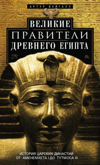 Артур Вейгалл, Великие правители Древнего Египта. История царских династий от Аменемхета I до Тутмоса III