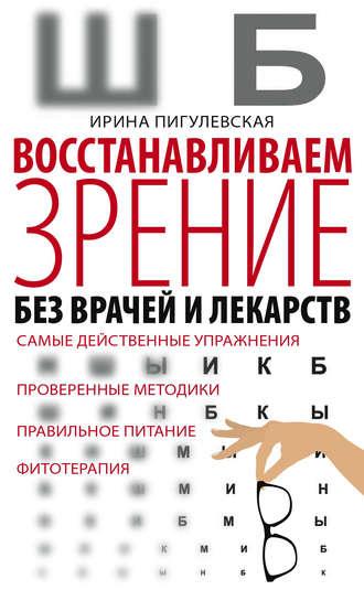 Ирина Пигулевская, Восстанавливаем зрение без врачей и лекарств. Самые действенные упражнения, проверенные методики, правильное питание, фитотерапия