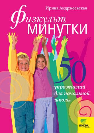 Ирина Андржеевская, Физкультминутки. 50 упражнений для начальной школы