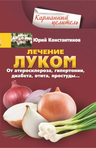 Юрий Константинов, Лечение луком. От атеросклероза, гипертонии, диабета, отита, простуды…
