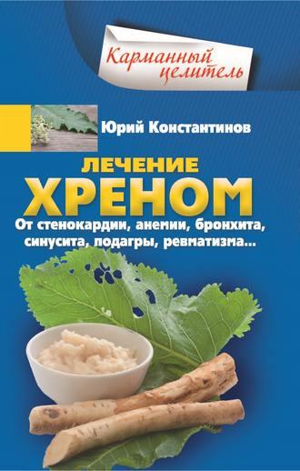 Юрий Константинов, Лечение хреном. От стенокардии, анемии, бронхита, синусита, подагры, ревматизма…
