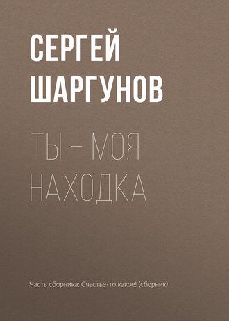 Сергей Шаргунов, Ты – моя находка