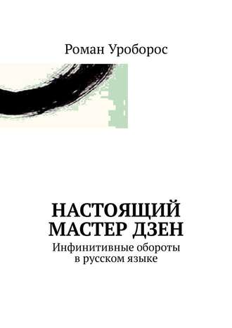 Роман Уроборос, Настоящий Мастер Дзен. Инфинитивные обороты врусском языке