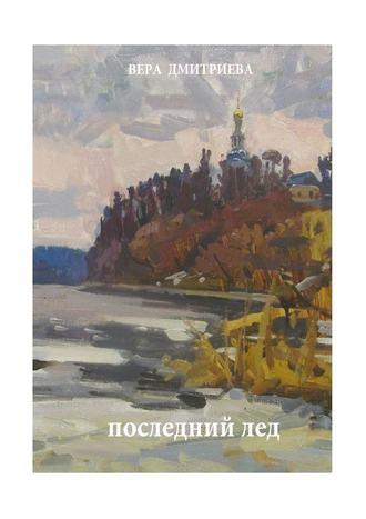 Вера Дмитриева, Последний лед. Стихи ипроза