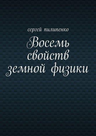 Сергей Пилипенко, Восемь свойств земной физики