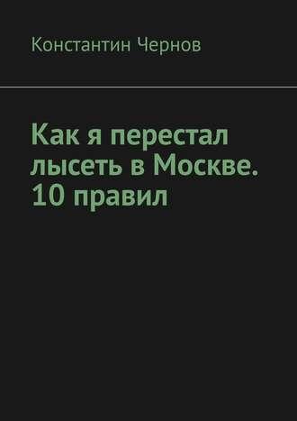 Константин Чернов, Как я перестал лысеть в Москве. 10 правил