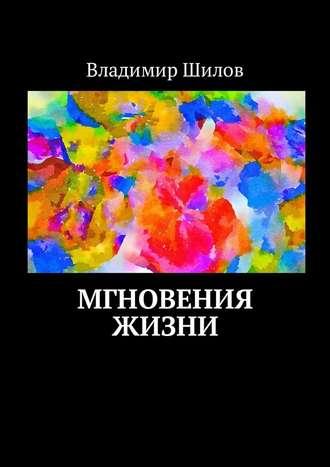 Владимир Шилов, Мгновения жизни