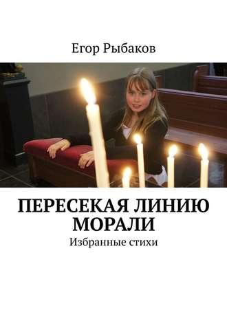 Егор Рыбаков, Пересекая линию морали. Избранные стихи
