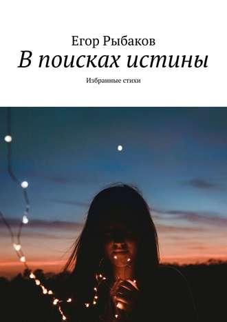 Егор Рыбаков, В поисках истины. Избранные стихи