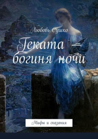 Любовь Сушко, Геката– богиняночи. Мифы исказания