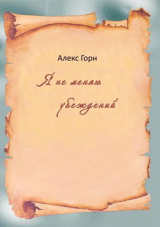 Алекс Горн, Я не меняю убеждений (сборник)