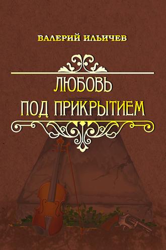Валерий Ильичев, Любовь под прикрытием (сборник)