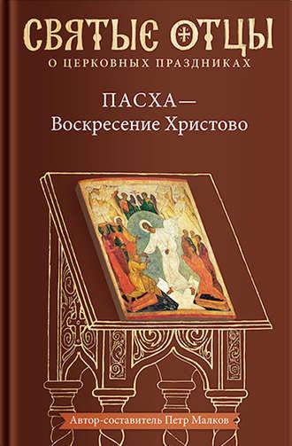 Антология, Петр Малков, Пасха – Воскресение Христово. Антология святоотеческих проповедей