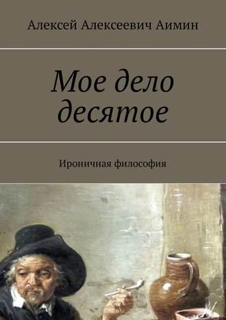 Алексей Аимин, Мое дело десятое. Ироничная философия