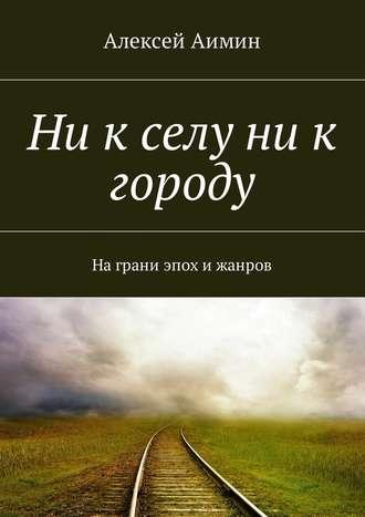 Алексей Аимин, Ни к селу ни к городу. На грани эпох и жанров