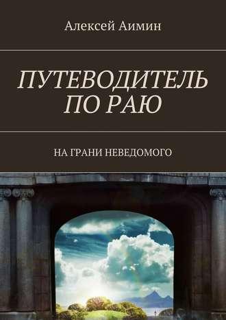 Алексей Аимин, Путеводитель по раю. На грани неведомого