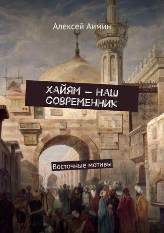 Алексей Аимин, Хайям – наш современник. Восточные мотивы