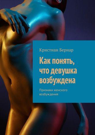 Кристиан Бернар, Как понять, что девушка возбуждена. Признаки женского возбуждения