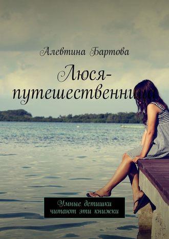 Алевтина Бартова, Люся-путешественница. Умные детишки читают эти книжки