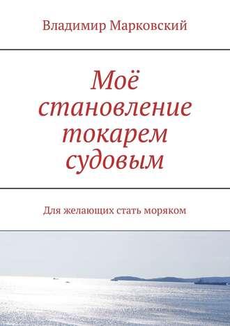 Владимир Марковский, Моё становление токарем судовым. Для желающих стать моряком