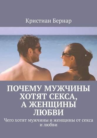 Кристиан Бернар, Почему мужчины хотят секса, аженщины любви. Чего хотят мужчины иженщины отсекса илюбви